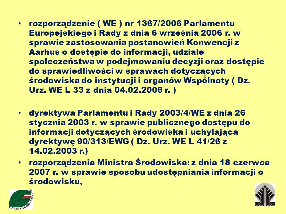 rozporządzenie ( WE ) nr 1367/2006 Parlamentu Europejskiego i Rady z dnia 6 września 2006 r. w sprawie zastosowania postanowień Konwencji z Aarhus o dostępie do informacji, udziale społeczeństwa w podejmowaniu decyzji oraz dostępie do sprawiedliwości w sprawach dotyczących środowiska do instytucji i organów Wspólnoty ( Dz. Urz. WE L 33 z dnia 04.02.2006 r. )