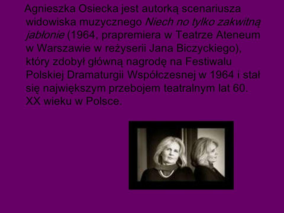 Agnieszka Osiecka jest autorką scenariusza widowiska muzycznego Niech no tylko zakwitną jabłonie (1964, prapremiera w Teatrze Ateneum w Warszawie w reżyserii Jana Biczyckiego), który zdobył główną nagrodę na Festiwalu Polskiej Dramaturgii Współczesnej w 1964 i stał się największym przebojem teatralnym lat 60.