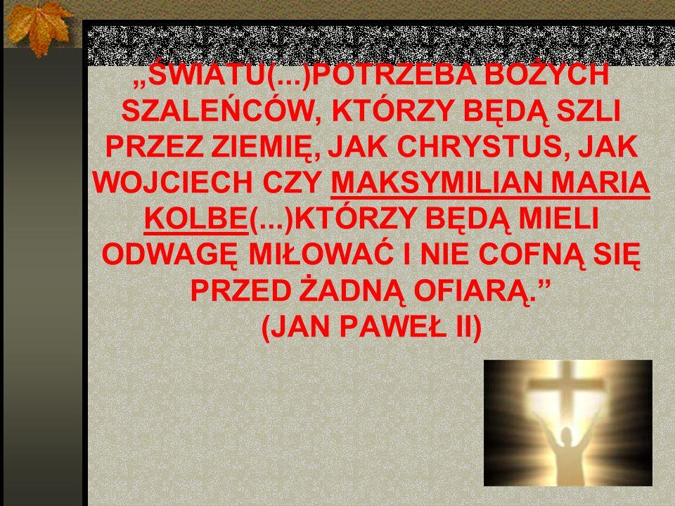 """""""ŚWIATU(...)POTRZEBA BOŻYCH SZALEŃCÓW, KTÓRZY BĘDĄ SZLI PRZEZ ZIEMIĘ, JAK CHRYSTUS, JAK WOJCIECH CZY MAKSYMILIAN MARIA KOLBE(...)KTÓRZY BĘDĄ MIELI ODWAGĘ MIŁOWAĆ I NIE COFNĄ SIĘ PRZED ŻADNĄ OFIARĄ. (JAN PAWEŁ II)"""