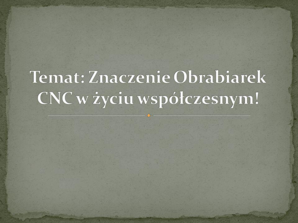 Temat: Znaczenie Obrabiarek CNC w życiu współczesnym!