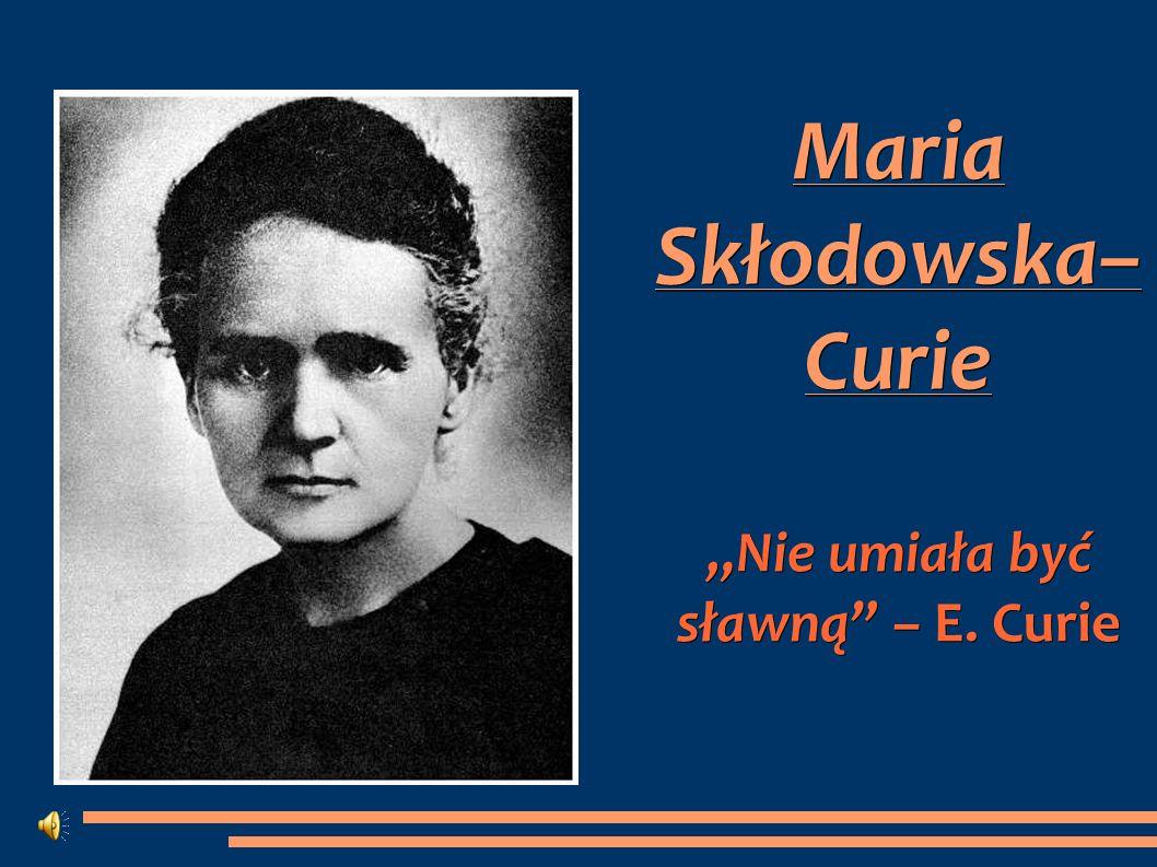 """Maria Skłodowska– Curie """"Nie umiała być sławną – E. Curie"""