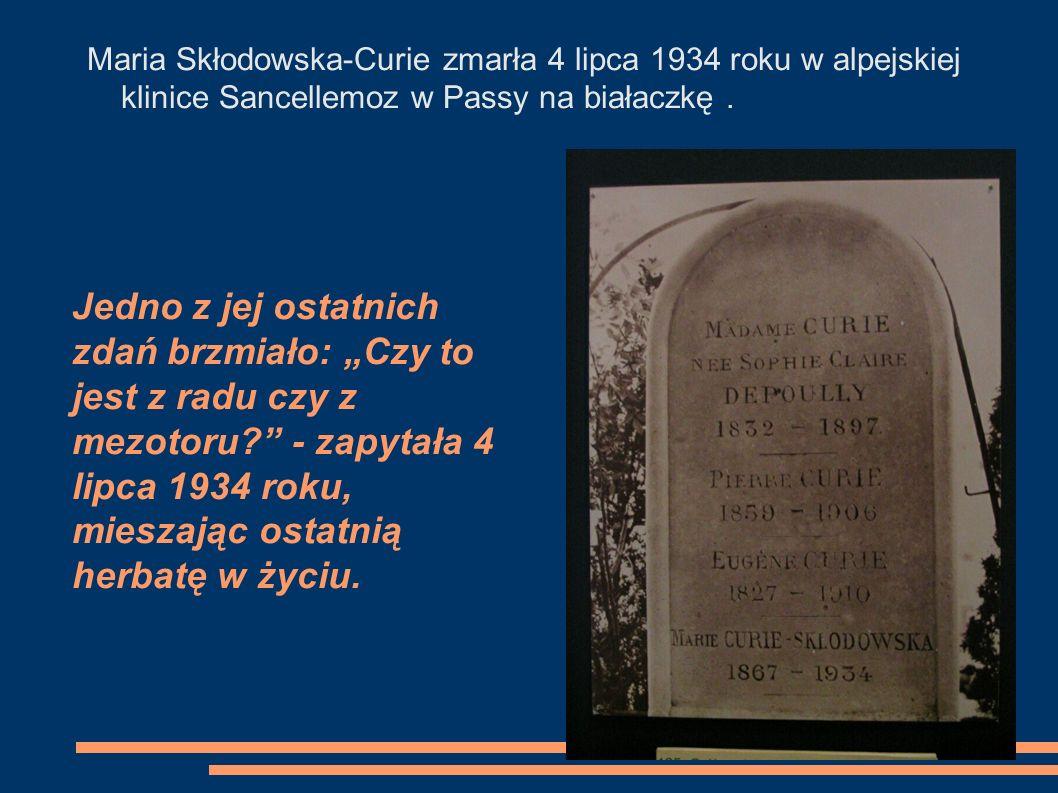 Maria Skłodowska-Curie zmarła 4 lipca 1934 roku w alpejskiej klinice Sancellemoz w Passy na białaczkę .