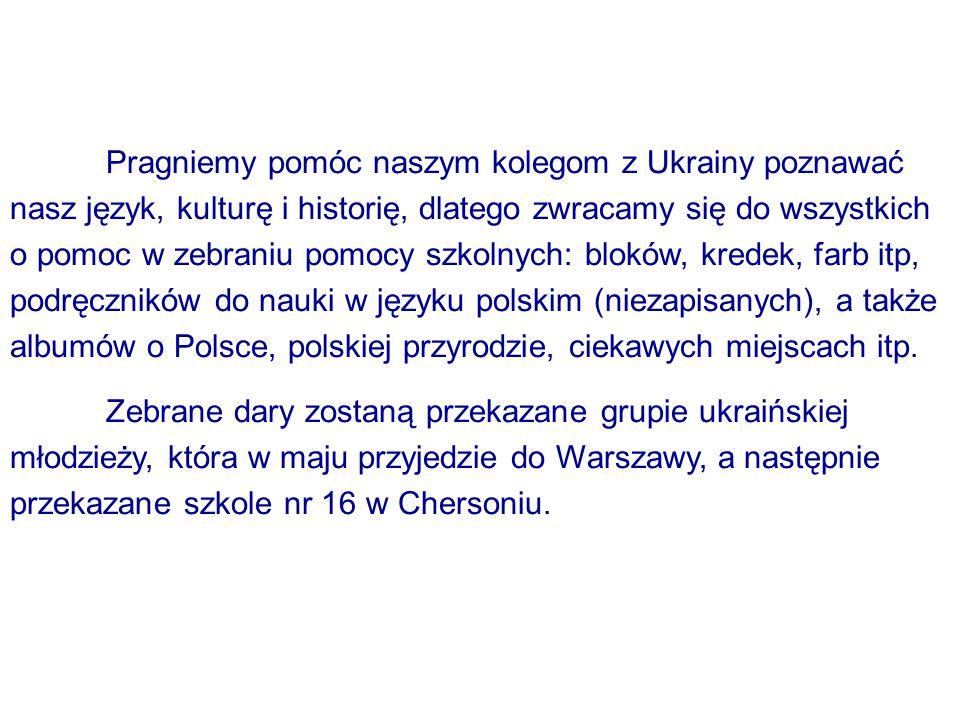 Pragniemy pomóc naszym kolegom z Ukrainy poznawać nasz język, kulturę i historię, dlatego zwracamy się do wszystkich o pomoc w zebraniu pomocy szkolnych: bloków, kredek, farb itp, podręczników do nauki w języku polskim (niezapisanych), a także albumów o Polsce, polskiej przyrodzie, ciekawych miejscach itp.