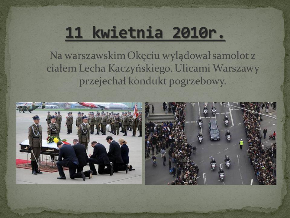 11 kwietnia 2010r. Na warszawskim Okęciu wylądował samolot z ciałem Lecha Kaczyńskiego.