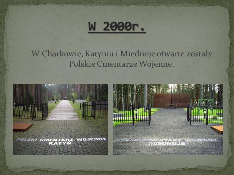 W 2000r. W Charkowie, Katyniu i Miednoje otwarte zostały Polskie Cmentarze Wojenne.