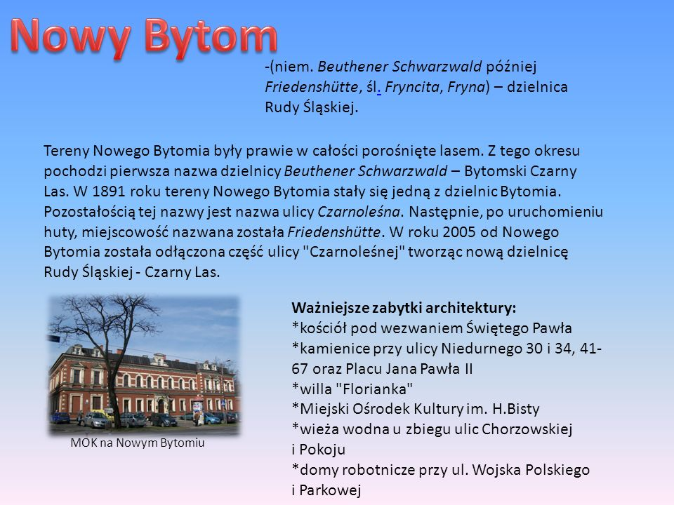 Nowy Bytom -(niem. Beuthener Schwarzwald później Friedenshütte, śl. Fryncita, Fryna) – dzielnica Rudy Śląskiej.