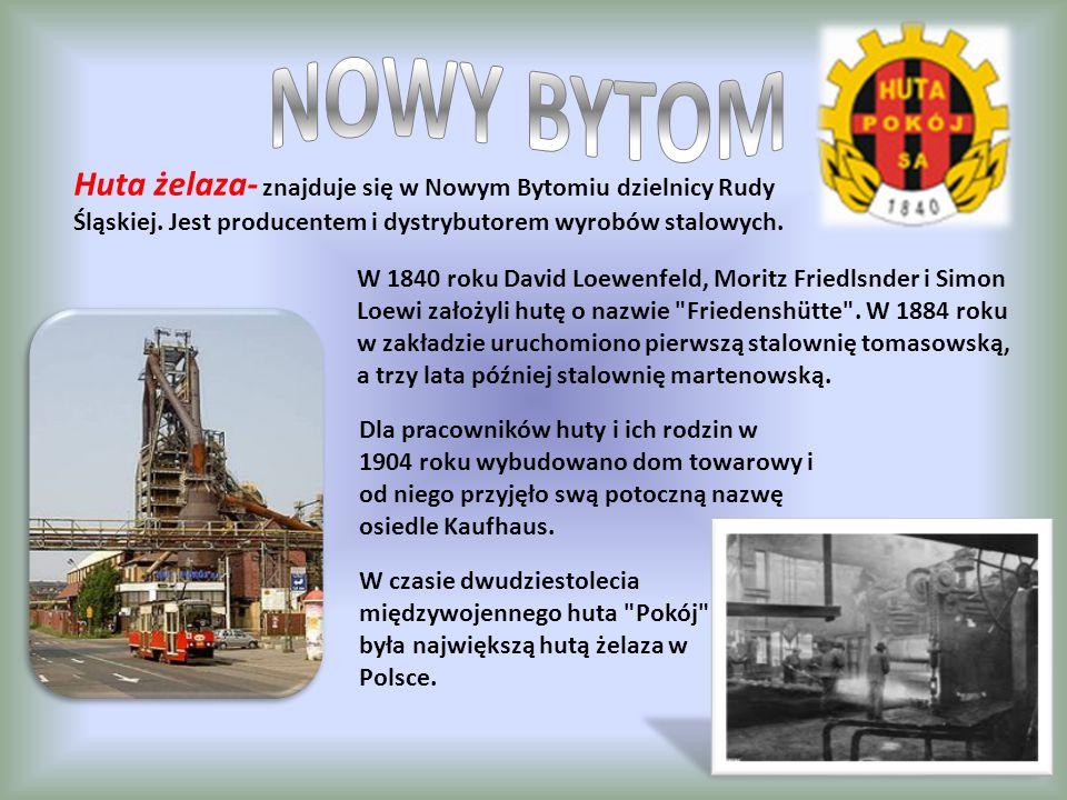 NOWY BYTOM Huta żelaza- znajduje się w Nowym Bytomiu dzielnicy Rudy Śląskiej. Jest producentem i dystrybutorem wyrobów stalowych.