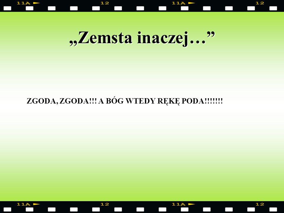 """""""Zemsta inaczej… ZGODA, ZGODA!!! A BÓG WTEDY RĘKĘ PODA!!!!!!!"""