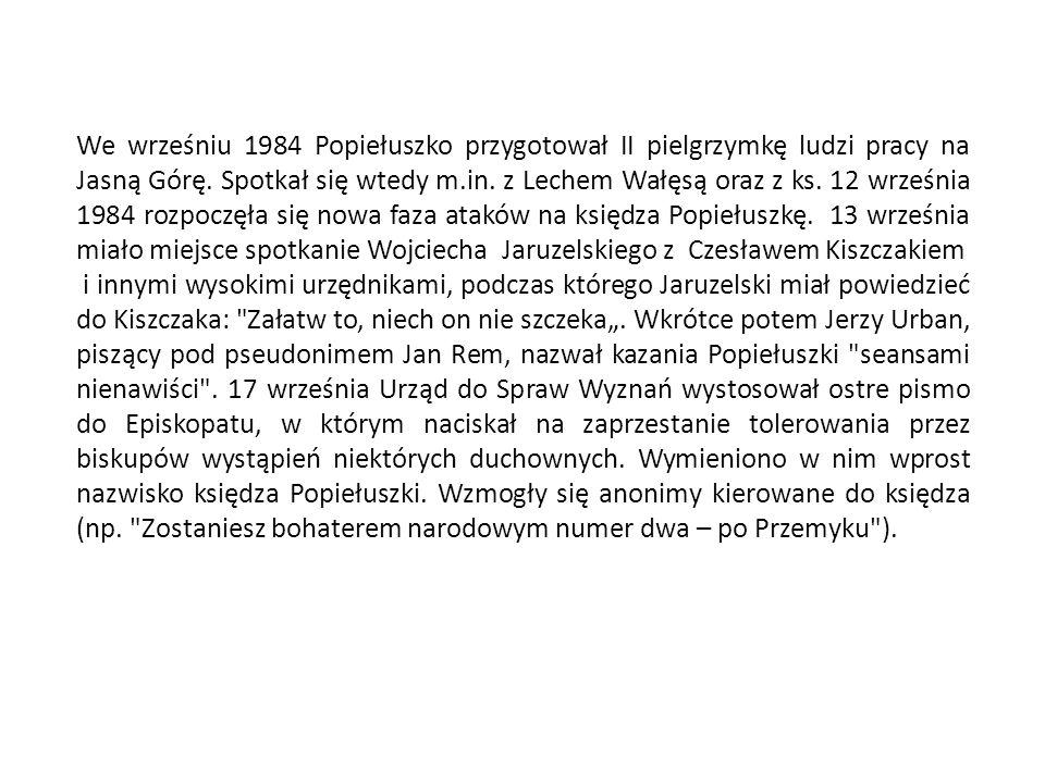 We wrześniu 1984 Popiełuszko przygotował II pielgrzymkę ludzi pracy na Jasną Górę. Spotkał się wtedy m.in. z Lechem Wałęsą oraz z ks. 12 września 1984 rozpoczęła się nowa faza ataków na księdza Popiełuszkę. 13 września miało miejsce spotkanie Wojciecha Jaruzelskiego z Czesławem Kiszczakiem