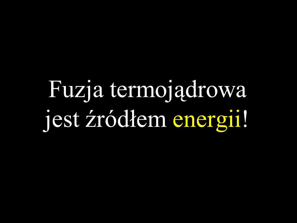 Fuzja termojądrowa jest źródłem energii!