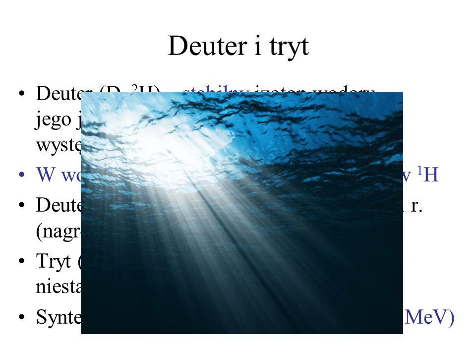 Deuter i trytDeuter (D, 2H) – stabilny izotop wodoru, jego jądro (deuteron) składa się z 1p i 1n, występuje naturalnie.