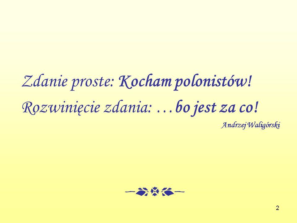 Zdanie proste: Kocham polonistów! Rozwinięcie zdania: …bo jest za co!