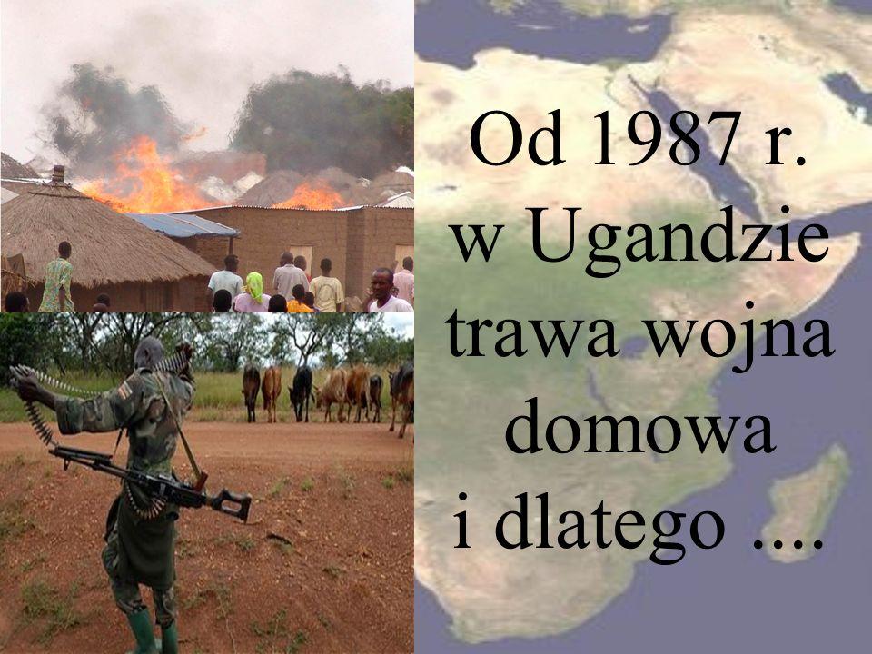 Od 1987 r. w Ugandzie trawa wojna domowa i dlatego ....