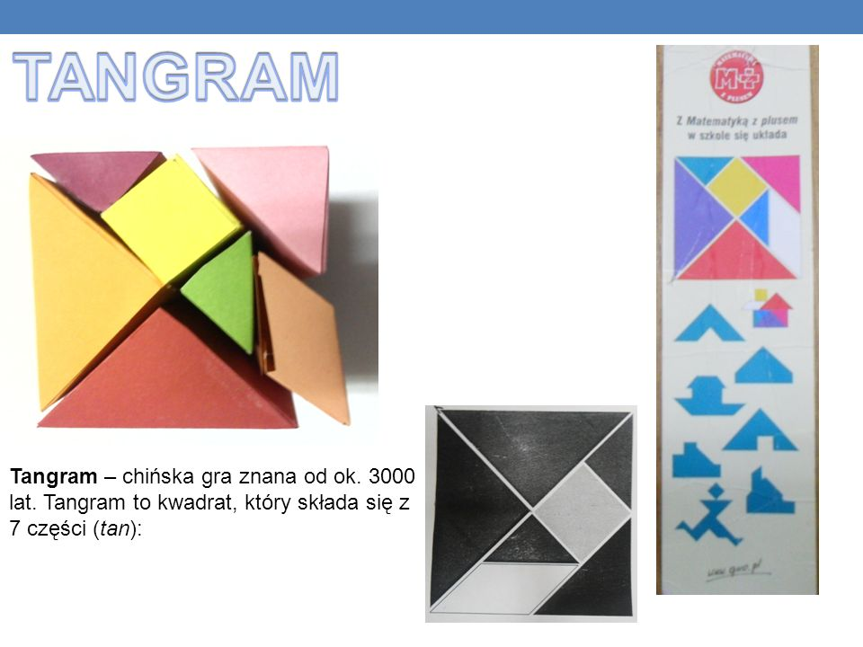 TANGRAM Tangram – chińska gra znana od ok. 3000 lat.