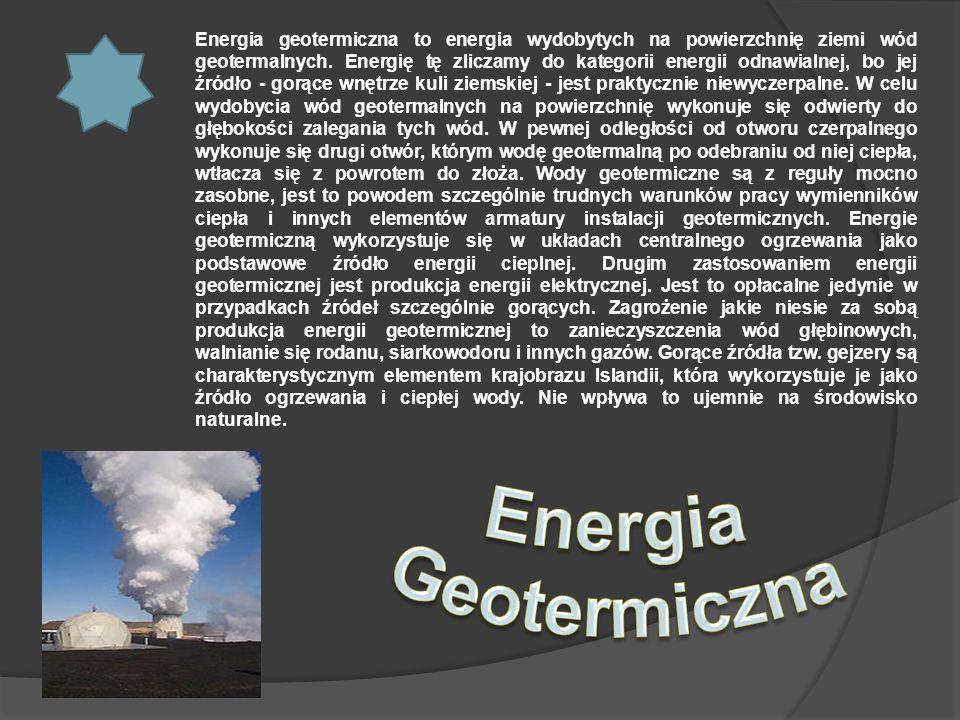 Energia geotermiczna to energia wydobytych na powierzchnię ziemi wód geotermalnych. Energię tę zliczamy do kategorii energii odnawialnej, bo jej źródło - gorące wnętrze kuli ziemskiej - jest praktycznie niewyczerpalne. W celu wydobycia wód geotermalnych na powierzchnię wykonuje się odwierty do głębokości zalegania tych wód. W pewnej odległości od otworu czerpalnego wykonuje się drugi otwór, którym wodę geotermalną po odebraniu od niej ciepła, wtłacza się z powrotem do złoża. Wody geotermiczne są z reguły mocno zasobne, jest to powodem szczególnie trudnych warunków pracy wymienników ciepła i innych elementów armatury instalacji geotermicznych. Energie geotermiczną wykorzystuje się w układach centralnego ogrzewania jako podstawowe źródło energii cieplnej. Drugim zastosowaniem energii geotermicznej jest produkcja energii elektrycznej. Jest to opłacalne jedynie w przypadkach źródeł szczególnie gorących. Zagrożenie jakie niesie za sobą produkcja energii geotermicznej to zanieczyszczenia wód głębinowych, walnianie się rodanu, siarkowodoru i innych gazów. Gorące źródła tzw. gejzery są charakterystycznym elementem krajobrazu Islandii, która wykorzystuje je jako źródło ogrzewania i ciepłej wody. Nie wpływa to ujemnie na środowisko naturalne.