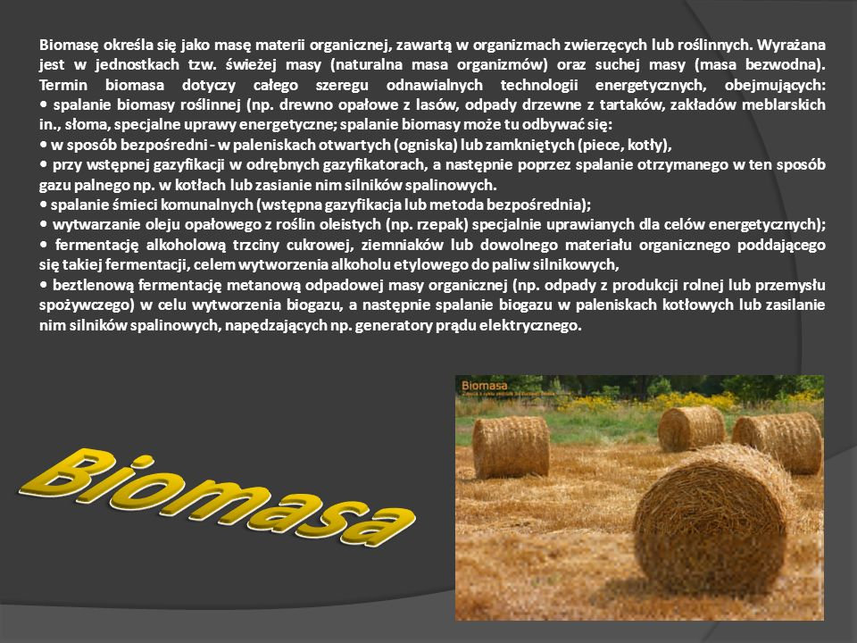 Biomasę określa się jako masę materii organicznej, zawartą w organizmach zwierzęcych lub roślinnych. Wyrażana jest w jednostkach tzw. świeżej masy (naturalna masa organizmów) oraz suchej masy (masa bezwodna). Termin biomasa dotyczy całego szeregu odnawialnych technologii energetycznych, obejmujących: • spalanie biomasy roślinnej (np. drewno opałowe z lasów, odpady drzewne z tartaków, zakładów meblarskich in., słoma, specjalne uprawy energetyczne; spalanie biomasy może tu odbywać się: