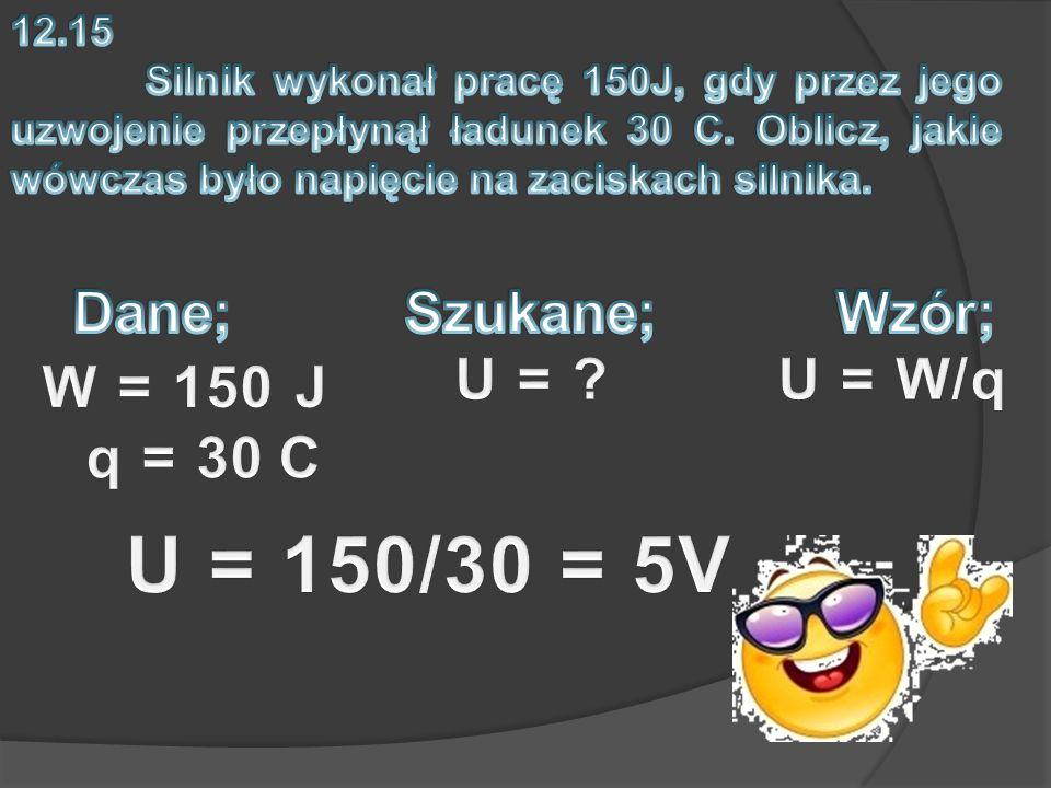 U = 150/30 = 5V Dane; Szukane; Wzór; U = U = W/q W = 150 J q = 30 C