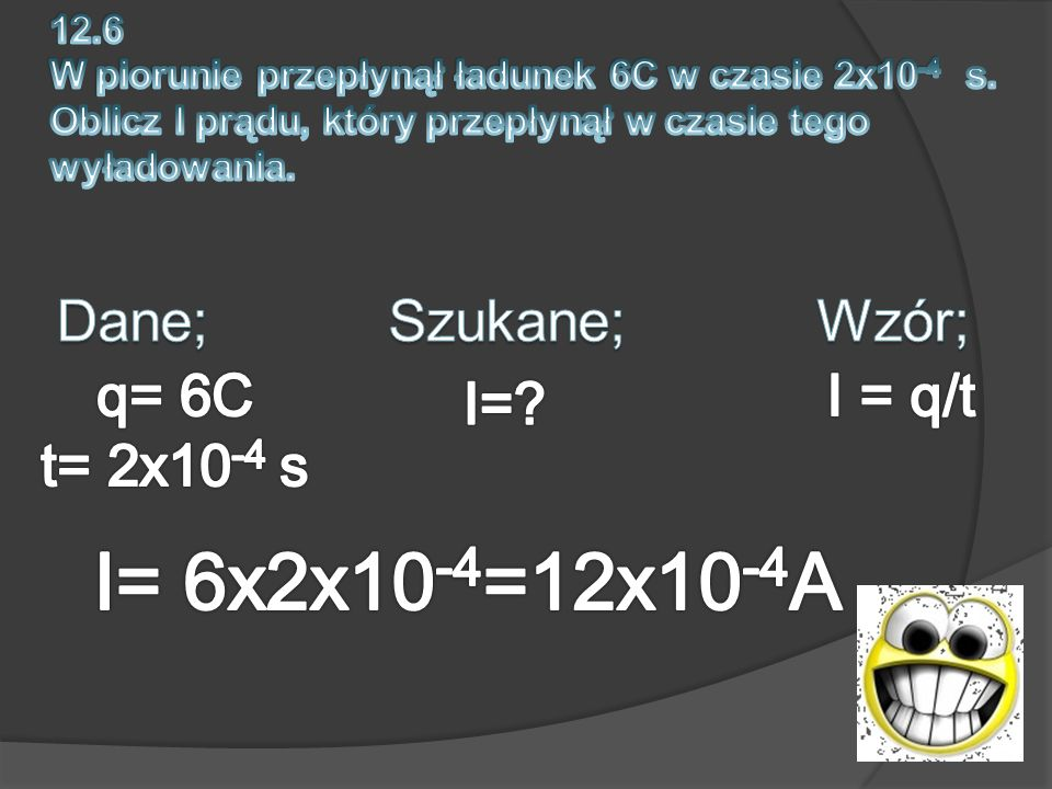 I= 6x2x10-4=12x10-4A Dane; Szukane; Wzór; q= 6C t= 2x10-4 s I = q/t