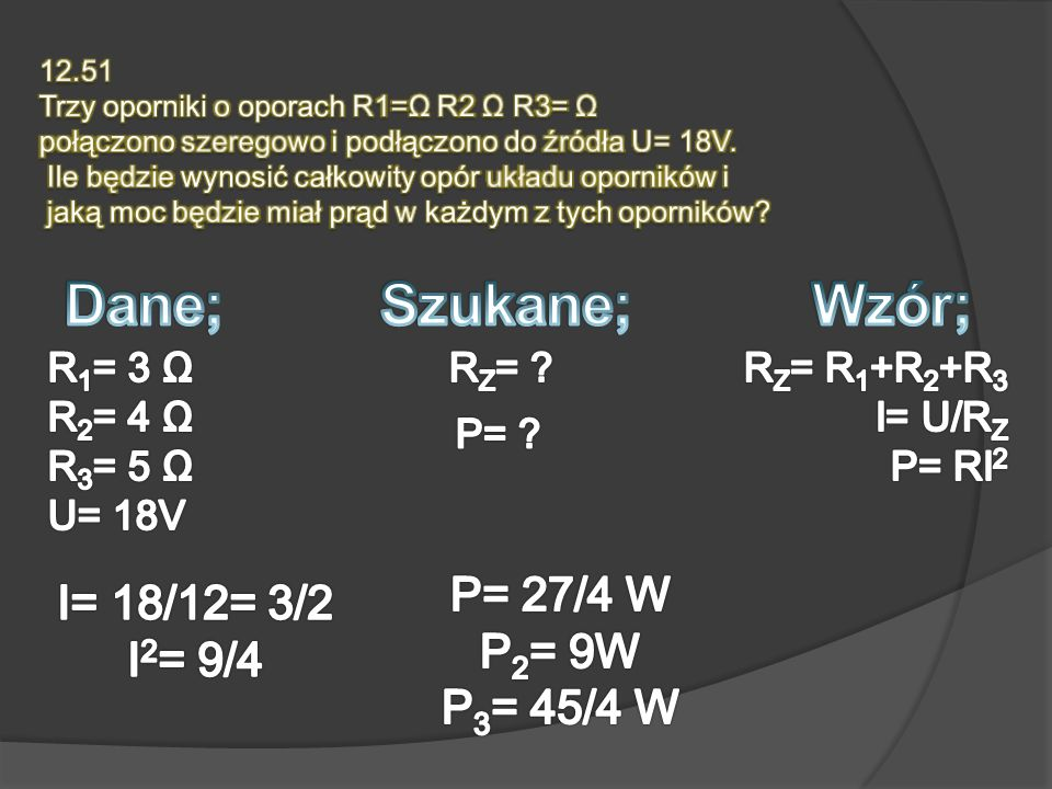 Dane; Szukane; Wzór; P= 27/4 W I= 18/12= 3/2 P2= 9W I2= 9/4 P3= 45/4 W