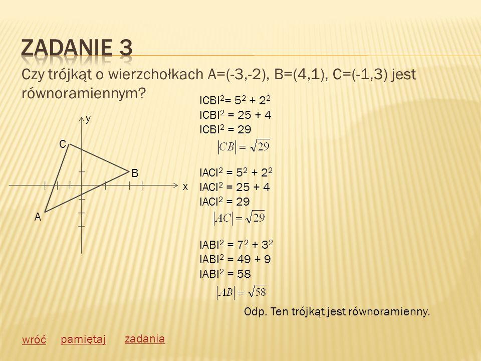 Zadanie 3 Czy trójkąt o wierzchołkach A=(-3,-2), B=(4,1), C=(-1,3) jest równoramiennym ICBI2= 52 + 22.