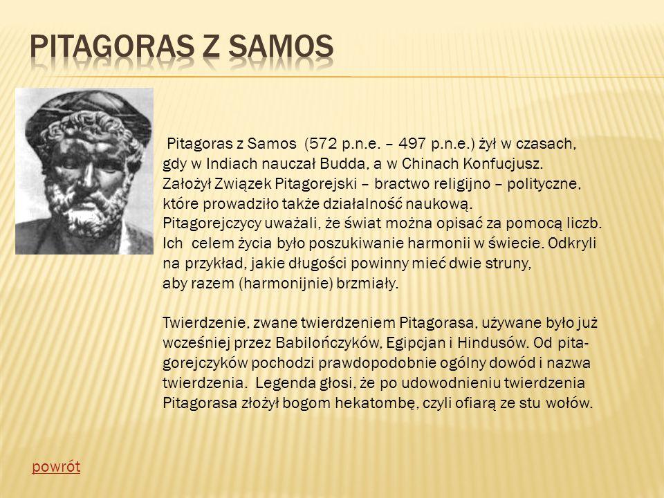 Pitagoras z Samos Pitagoras z Samos (572 p.n.e. – 497 p.n.e.) żył w czasach, gdy w Indiach nauczał Budda, a w Chinach Konfucjusz.