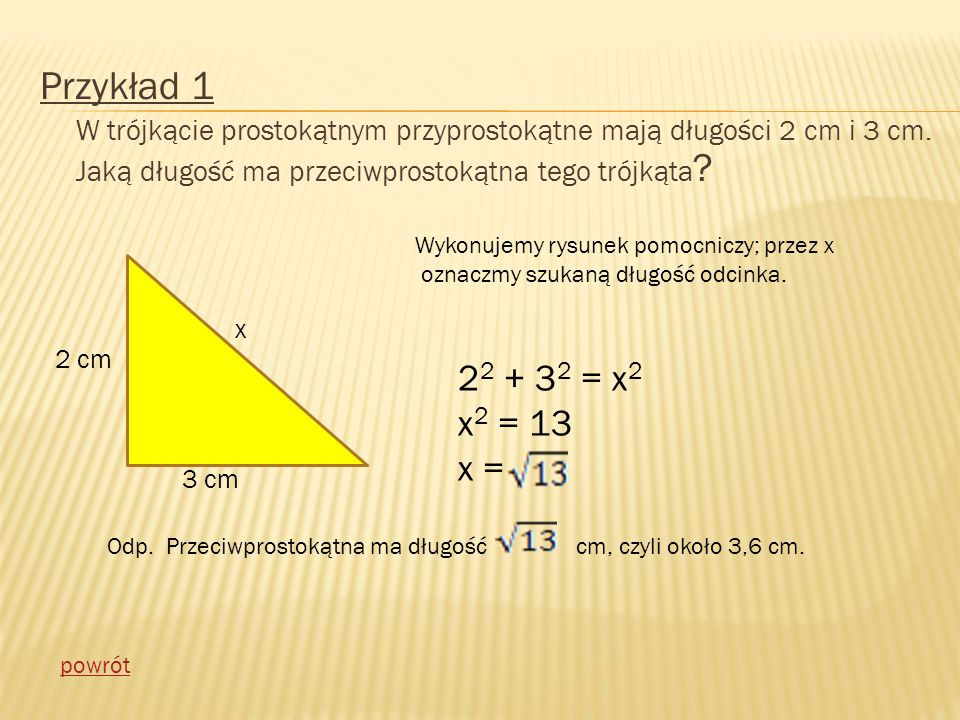 Przykład 1 W trójkącie prostokątnym przyprostokątne mają długości 2 cm i 3 cm. Jaką długość ma przeciwprostokątna tego trójkąta
