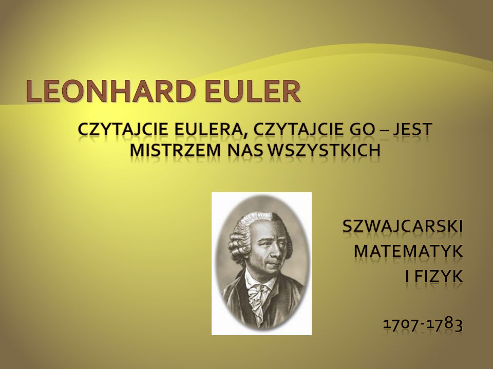 LEONHARD EULER Czytajcie Eulera, czytajcie go – jest mistrzem nas wszystkich szwajcarski Matematyk i fizyk 1707-1783