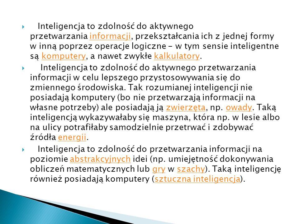 Inteligencja to zdolność do aktywnego przetwarzania informacji, przekształcania ich z jednej formy w inną poprzez operacje logiczne - w tym sensie inteligentne są komputery, a nawet zwykłe kalkulatory.