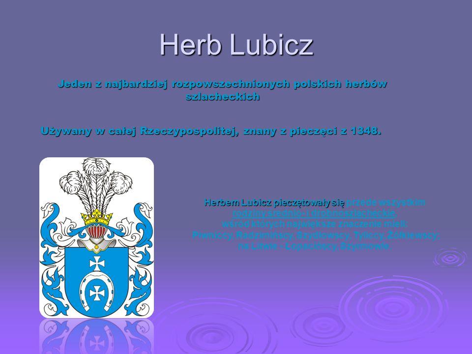 Herb Lubicz Jeden z najbardziej rozpowszechnionych polskich herbów szlacheckich. Używany w całej Rzeczypospolitej, znany z pieczęci z 1348.