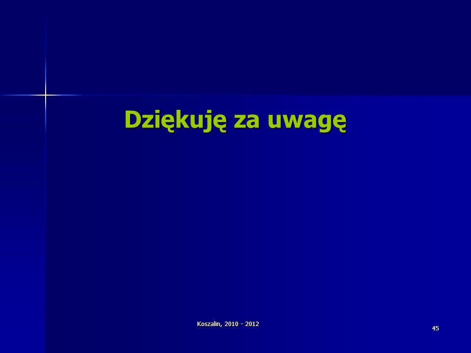 Dziękuję za uwagę Koszalin, 2010 - 2012 45