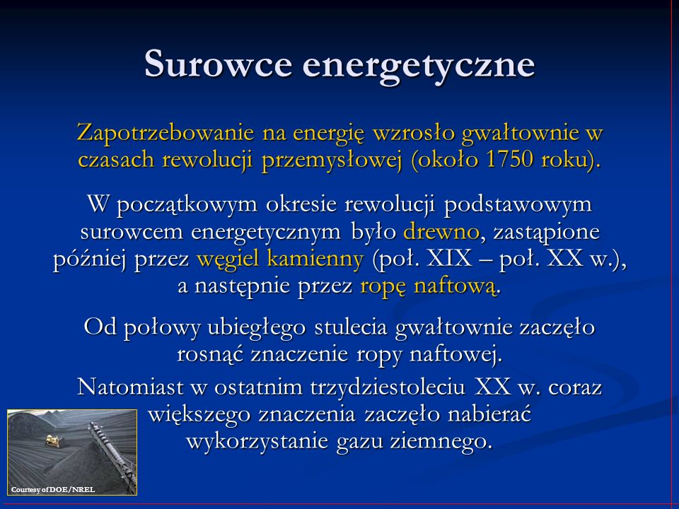 Surowce energetyczne Zapotrzebowanie na energię wzrosło gwałtownie w czasach rewolucji przemysłowej (około 1750 roku).