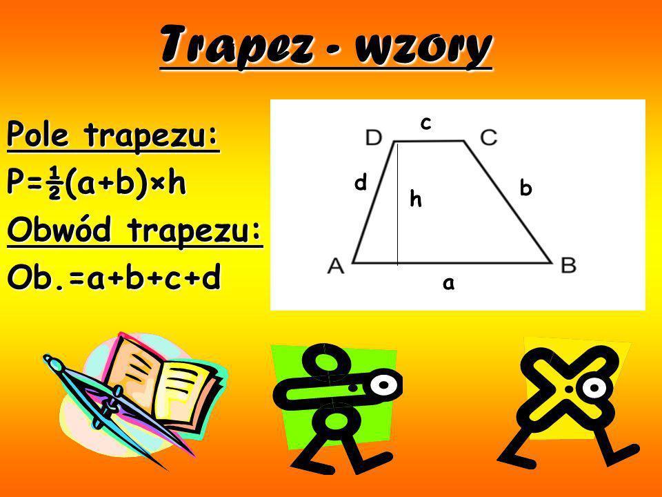 Trapez - wzory Pole trapezu: P=½(a+b)×h Obwód trapezu: Ob.=a+b+c+d c d
