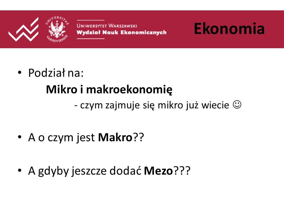 Ekonomia Podział na: Mikro i makroekonomię A o czym jest Makro