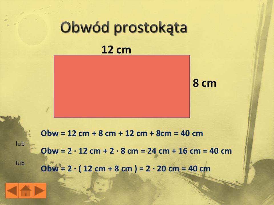 Obwód prostokąta 12 cm 8 cm Obw = 12 cm + 8 cm + 12 cm + 8cm = 40 cm