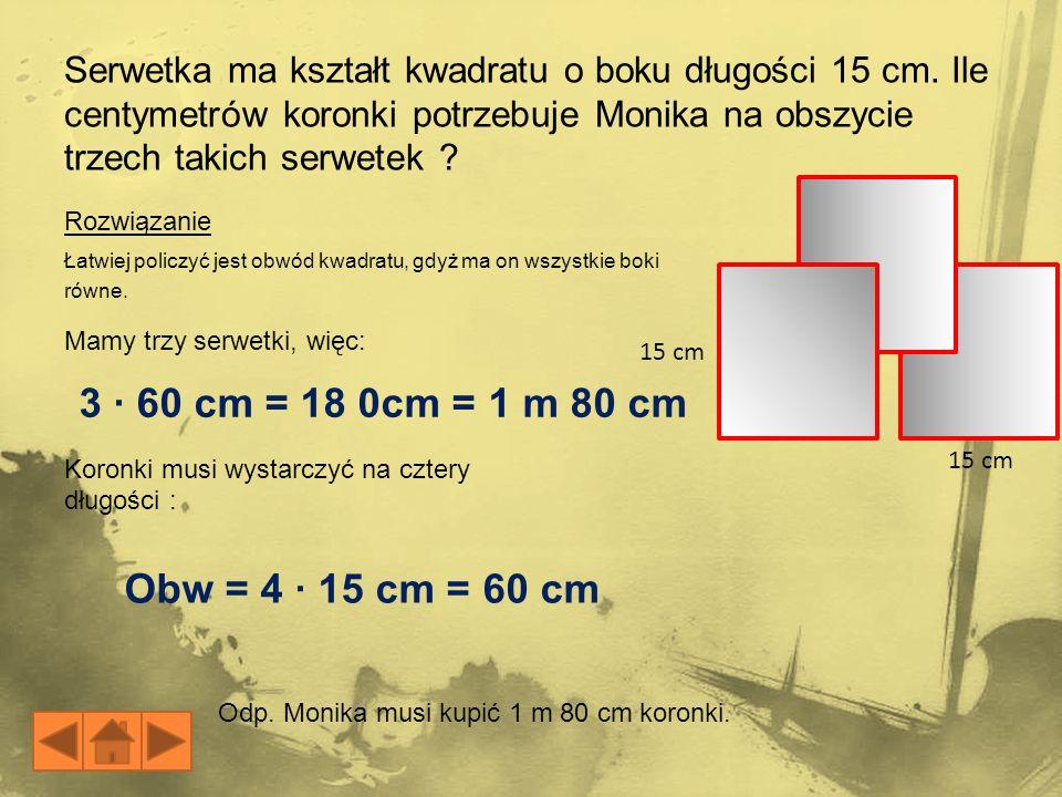 3 · 60 cm = 18 0cm = 1 m 80 cm Obw = 4 · 15 cm = 60 cm