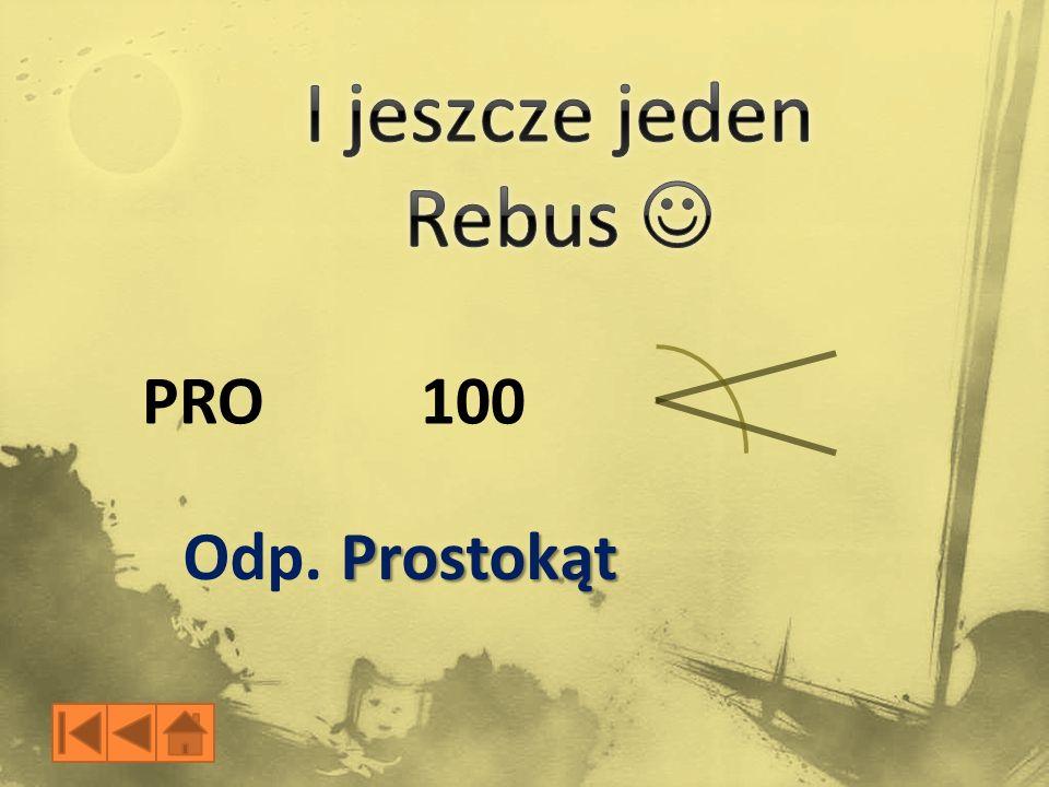 I jeszcze jeden Rebus  PRO 100 Odp. Prostokąt