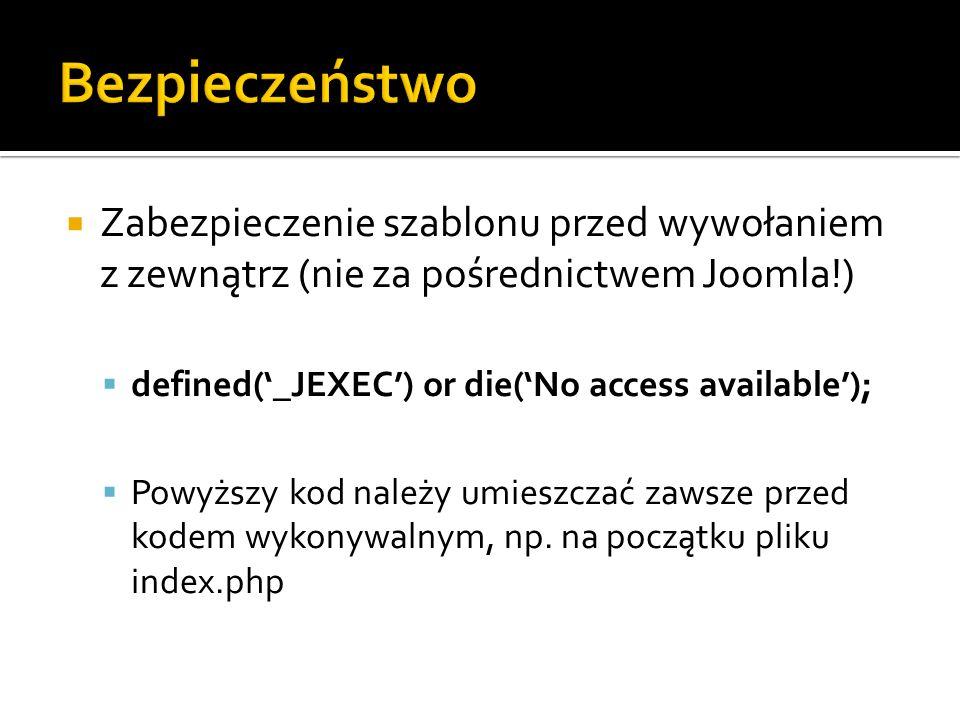 Bezpieczeństwo Zabezpieczenie szablonu przed wywołaniem z zewnątrz (nie za pośrednictwem Joomla!) defined('_JEXEC') or die('No access available');