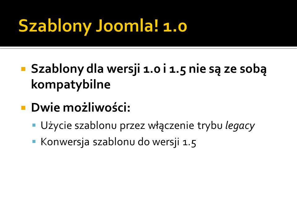 Szablony Joomla! 1.0Szablony dla wersji 1.0 i 1.5 nie są ze sobą kompatybilne. Dwie możliwości: Użycie szablonu przez włączenie trybu legacy.