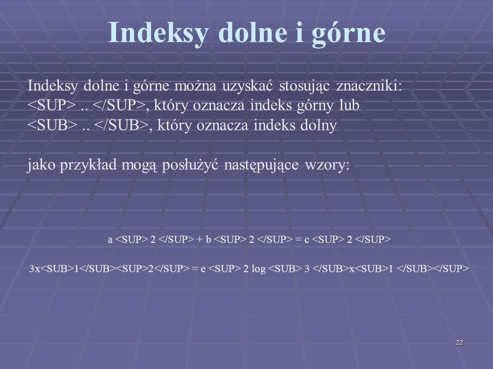 Indeksy dolne i górne Indeksy dolne i górne można uzyskać stosując znaczniki: <SUP> .. </SUP>, który oznacza indeks górny lub.