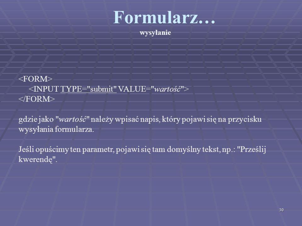 Formularz… wysyłanie <FORM> <INPUT TYPE= submit VALUE= wartość > </FORM>