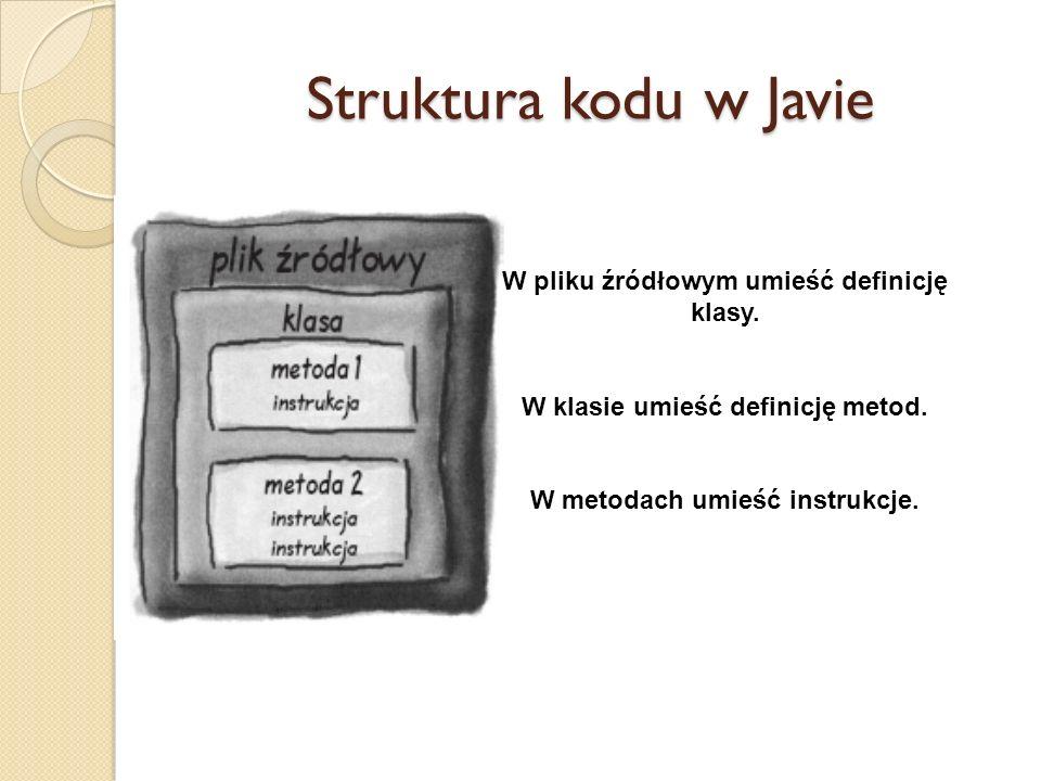 Struktura kodu w Javie W pliku źródłowym umieść definicję klasy.