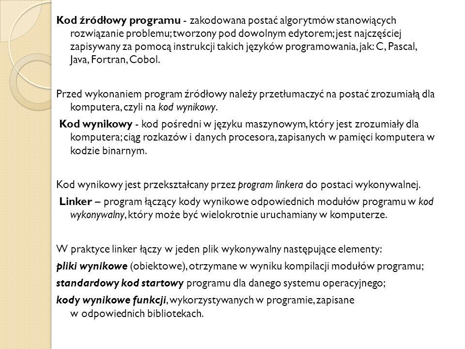 Kod źródłowy programu - zakodowana postać algorytmów stanowiących rozwiązanie problemu; tworzony pod dowolnym edytorem; jest najczęściej zapisywany za pomocą instrukcji takich języków programowania, jak: C, Pascal, Java, Fortran, Cobol.