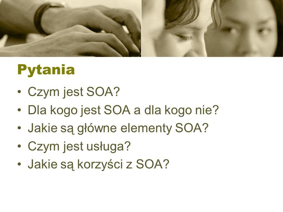 Pytania Czym jest SOA Dla kogo jest SOA a dla kogo nie