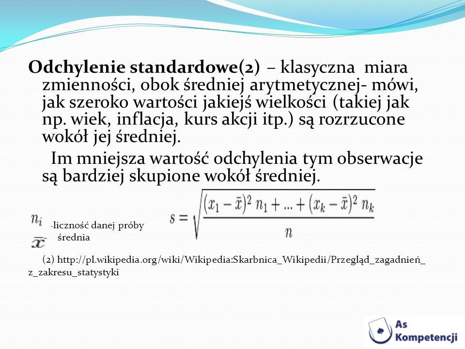 Odchylenie standardowe(2) – klasyczna miara zmienności, obok średniej arytmetycznej- mówi, jak szeroko wartości jakiejś wielkości (takiej jak np. wiek, inflacja, kurs akcji itp.) są rozrzucone wokół jej średniej.