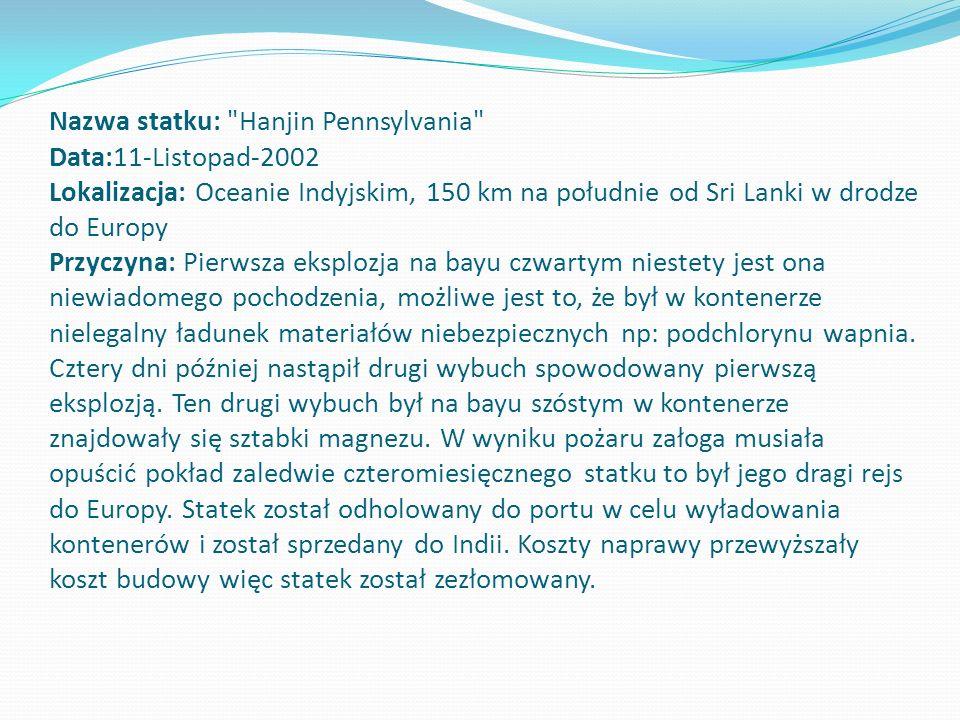 Nazwa statku: Hanjin Pennsylvania Data:11-Listopad-2002 Lokalizacja: Oceanie Indyjskim, 150 km na południe od Sri Lanki w drodze do Europy Przyczyna: Pierwsza eksplozja na bayu czwartym niestety jest ona niewiadomego pochodzenia, możliwe jest to, że był w kontenerze nielegalny ładunek materiałów niebezpiecznych np: podchlorynu wapnia.