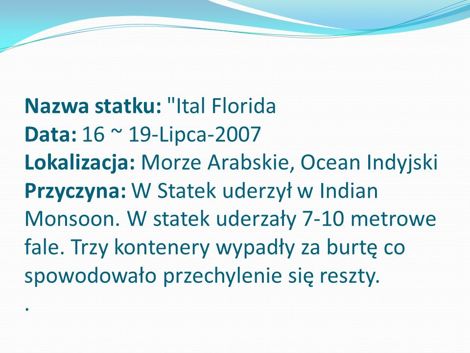 Nazwa statku: Ital Florida Data: 16 ~ 19-Lipca-2007 Lokalizacja: Morze Arabskie, Ocean Indyjski Przyczyna: W Statek uderzył w Indian Monsoon.