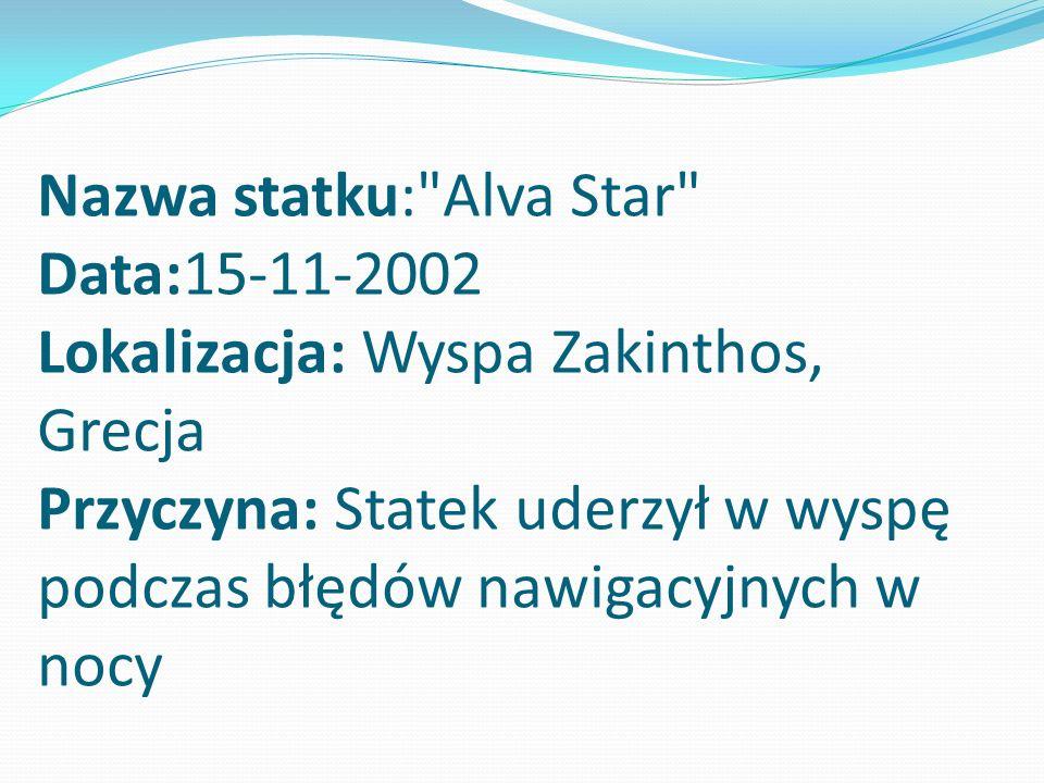 Nazwa statku: Alva Star Data:15-11-2002 Lokalizacja: Wyspa Zakinthos, Grecja Przyczyna: Statek uderzył w wyspę podczas błędów nawigacyjnych w nocy