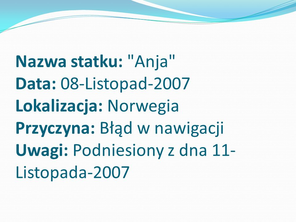 Nazwa statku: Anja Data: 08-Listopad-2007 Lokalizacja: Norwegia Przyczyna: Błąd w nawigacji Uwagi: Podniesiony z dna 11-Listopada-2007