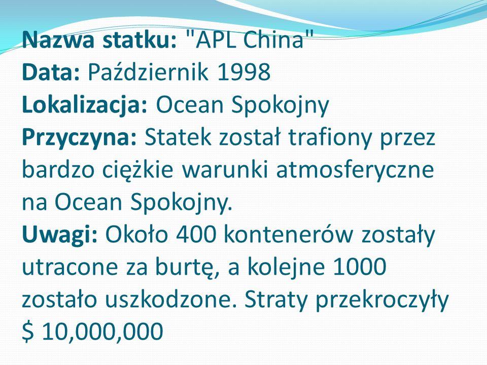 Nazwa statku: APL China Data: Październik 1998 Lokalizacja: Ocean Spokojny Przyczyna: Statek został trafiony przez bardzo ciężkie warunki atmosferyczne na Ocean Spokojny.