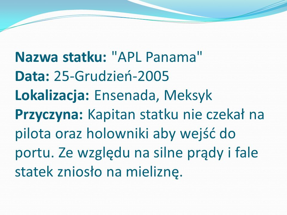 Nazwa statku: APL Panama Data: 25-Grudzień-2005 Lokalizacja: Ensenada, Meksyk Przyczyna: Kapitan statku nie czekał na pilota oraz holowniki aby wejść do portu.